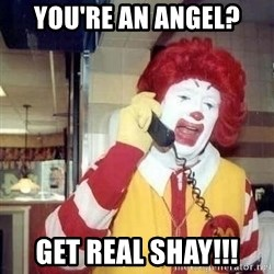 Ronald Mcdonald Call - you're an angel? Get real shay!!!
