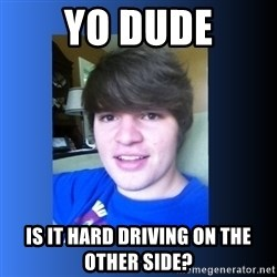 Dumb Dan  - yo dude is it hard driving on the other side?