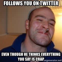 Good Guy Greg - follows you on twitter even though he thinks everything you say is crap