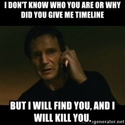 liam neeson taken - I don't know who you are or why did you give me timeline But I will find you, and I will kill you.