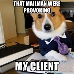 Dog Lawyer - that mailman were provoking my client
