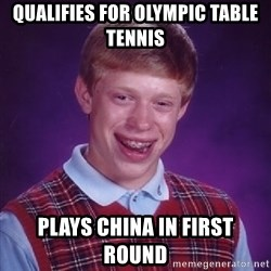 Bad Luck Brian - Qualifies for olympic table tennis plays china in first round