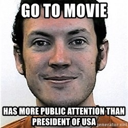 James Holmes Meme - go to movie   has more public attention than president of usa