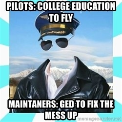 Pilot - pilots: college education to fly maintaners: ged to fix the mess up