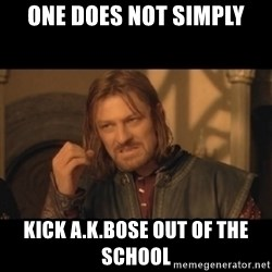 OneDoesNotSimplyWalkIntoMordor - one does not simply kick a.k.bose out of the school