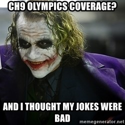 joker - Ch9 olympics coverage? and i thought my jokes were bad