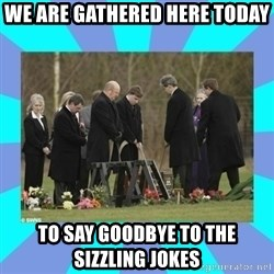 Alexis NL Funeral - We are gathered here today to say goodbye to the sizzling jokes