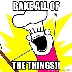 BAKE ALL OF THE THINGS! - Bake all of THe things!!
