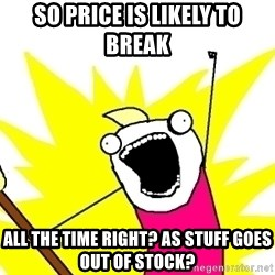 X ALL THE THINGS - so price is likely to break all the time right? as stuff goes out of stock?