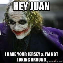 joker - Hey Juan  I have your jerSey & I'm not joking around