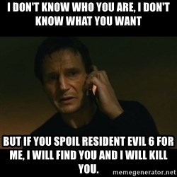 liam neeson taken - I don't know who you are, i don't know what you want but if you spoil resident evil 6 for me, i will find you and i will kill you.