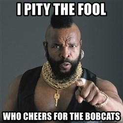 Mr T Fool - I PITY THE FOOL WHO CHEERS FOR THE BOBCATS