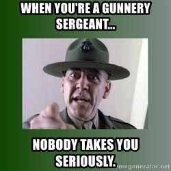 Sgt. Hartman - When you're a Gunnery Sergeant... Nobody takes you seriously.