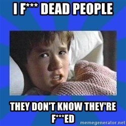 i see dead people - i f*** dead people They don't know they're f***ed