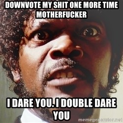 Mad Samuel L Jackson - Downvote my shit one more time motherfucker I dare you. I double dare you