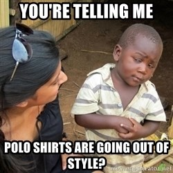 Skeptical 3rd World Kid - you're telling me polo shirts are going out of style?