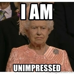 Unimpressed Queen - I am unimpressed