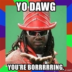 t pain - yo dawg you're borrrrring.