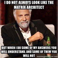 The Most Interesting Man In The World - i do not always look like the matrix architect but when i do some of my answers you will understand, and some of them you will not