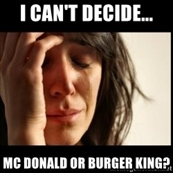 First World Problems - i can't decide... mc donald or burger king?