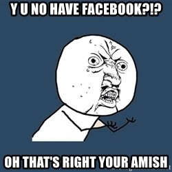 Y U No - Y u no have facebook?!? oh that's right your amish