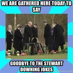 Alexis NL Funeral - WE ARE GATHERED HERE TODAY TO SAY GOODBYE TO THE STEWART DOWNING JOKES