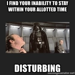 Darth Vader disturbed - I find your inability to stay within your allotted time disturbing