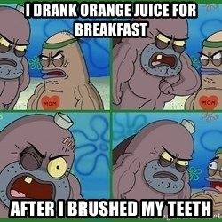 How tough are you - I drank orange juice for breakfast after I brushed my teeth