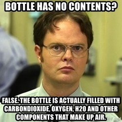 Dwight Schrute - Bottle has no contents? False. the bottle is actually filled with carbondioxide, oxygen, H20 and other components that make up Air.