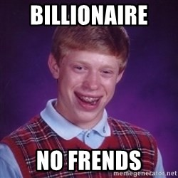 Bad Luck Brian - BILLIONAIRE  no frends