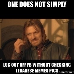 OneDoesNotSimplyWalkIntoMordor - one does not simply log out off fb without checking lebanese memes pics
