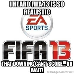 I heard fifa 13 is so real - I heard FIFA 13 is so realistic  that Downing can't score... oh wait!