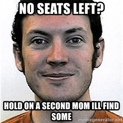 James Holmes Meme - no seats left? hold on a second mom ill find some