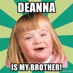 Retard girl - Deanna is my brother!