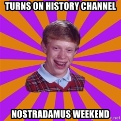 Unlucky Brian Strikes Again - turns on history channel nostradamus weekend