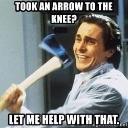 Patrick Bateman With Axe - Took an Arrow to the knee? Let me help with that.