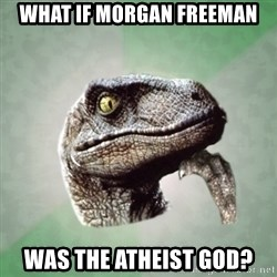 Philosoraptor - what if morgan freeman was the atheist god?