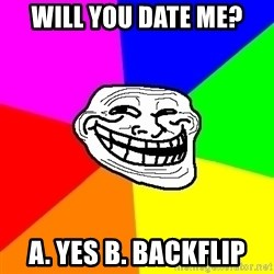 Trollface - Will you date me? a. yes b. Backflip
