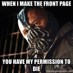 badass bane - When I MAKE THE FRONT PAGE You HAVE my permission to die