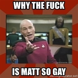 Annoyed Picard - why the fuck is matt so gay