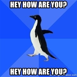 Socially Awkward Penguin - Hey how are you? Hey how are you?