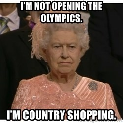 Unimpressed Queen - I'm not opening the Olympics. I'm country shopping.