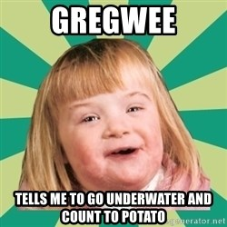 Retard girl - GREGWEE Tells me to go underwater and count to potato