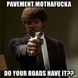 Jules Pulp Fiction - Pavement mothafucka Do your roads have it??