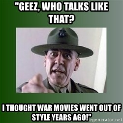 """Sgt. Hartman - """"Geez, who talks like that? I thought war movies went out of style years ago!"""""""