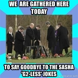 Alexis NL Funeral - We  are gathered here today to say goodbye to the sasha 'G2-less' jokes