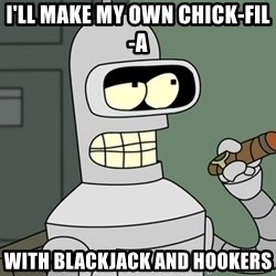 Bender - I'll make my own chick-fil-a with blackjack and hookers