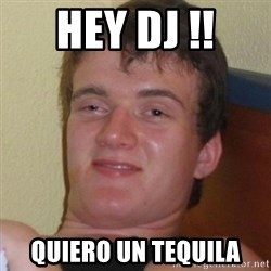 Really highguy - HEY DJ !! QUIERO UN TEQUILA