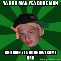 Stonerbro - ya bro man yea dude man  bro man yea dude awesome bro