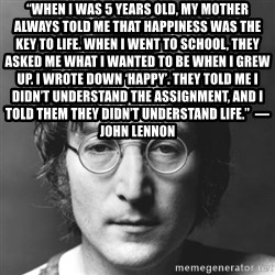 "John Lennon - ""When I was 5 years old, my mother always told me that happiness was the key to life. When I went to school, they asked me what I wanted to be when I grew up. I wrote down 'happy'. They told me I didn't understand the assignment, and I told them they didn't understand life.""  ― John Lennon"